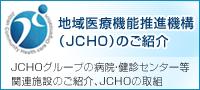地域医療機能推進機構(JCHO)のご紹介